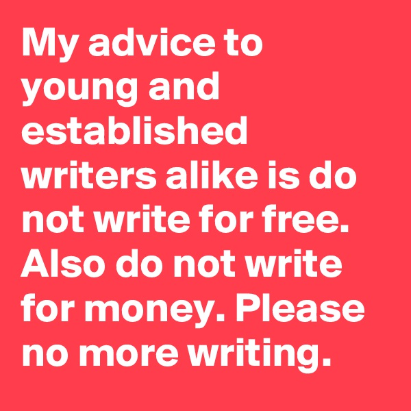 My advice to young and established writers alike is do not write for free. Also do not write for money. Please no more writing.