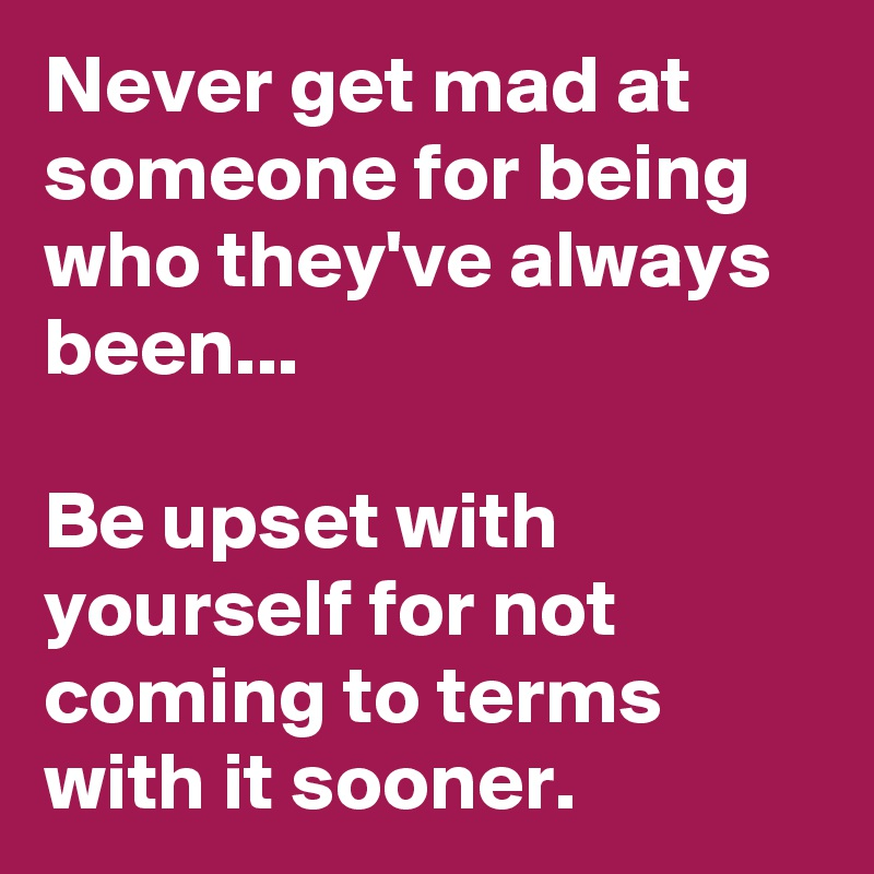 Never get mad at someone for being who they've always been...  Be upset with yourself for not coming to terms with it sooner.