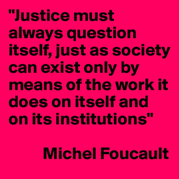 """""""Justice must always question itself, just as society can exist only by means of the work it does on itself and on its institutions""""            Michel Foucault"""