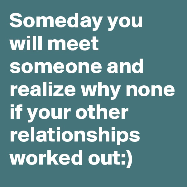Someday you will meet someone and realize why none if your other relationships worked out:)