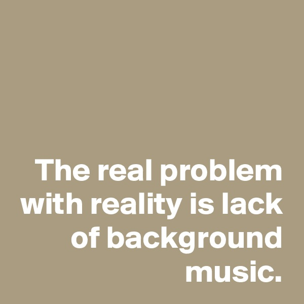 The real problem with reality is lack of background music.