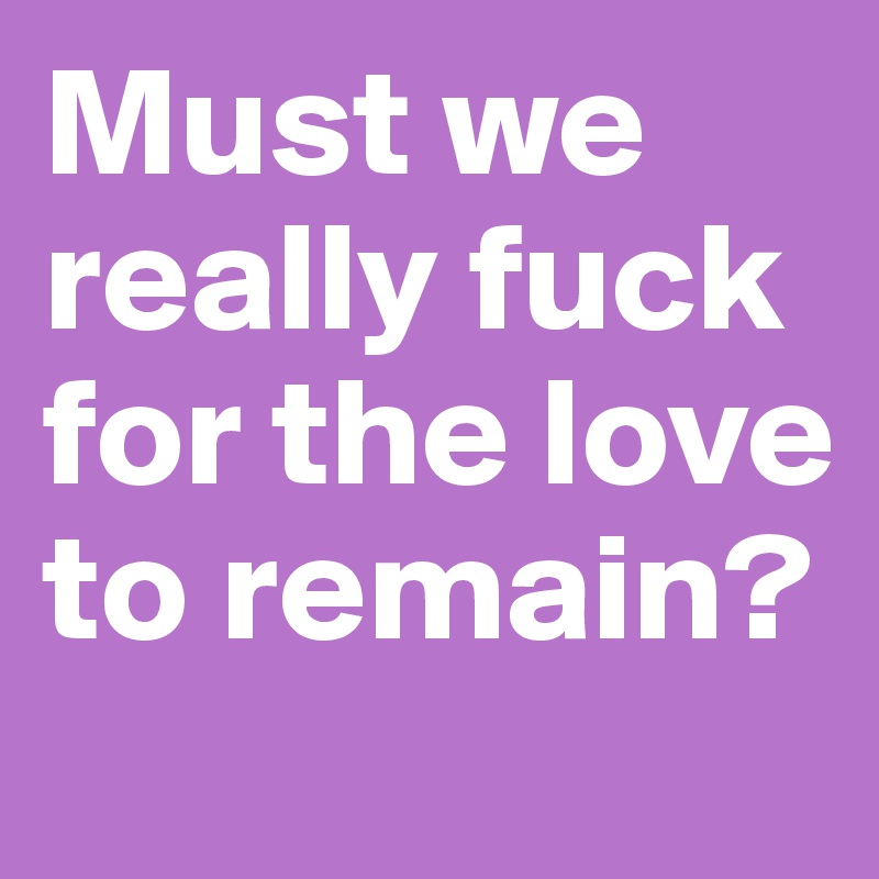 Must we really fuck for the love to remain?