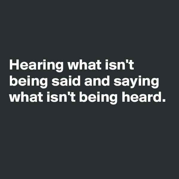 Hearing what isn't being said and saying what isn't being heard.