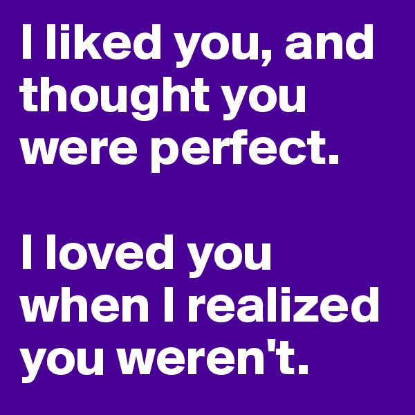 I liked you, and thought you were perfect.  I loved you when I realized you weren't.