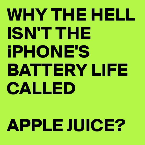 WHY THE HELL ISN'T THE iPHONE'S BATTERY LIFE CALLED  APPLE JUICE?