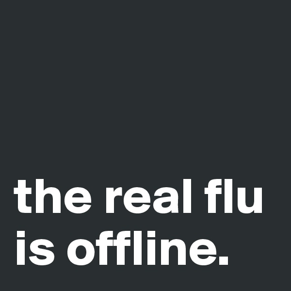 the real flu is offline.