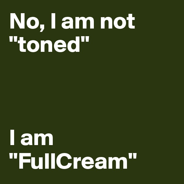 "No, I am not ""toned""     I am ""FullCream"""