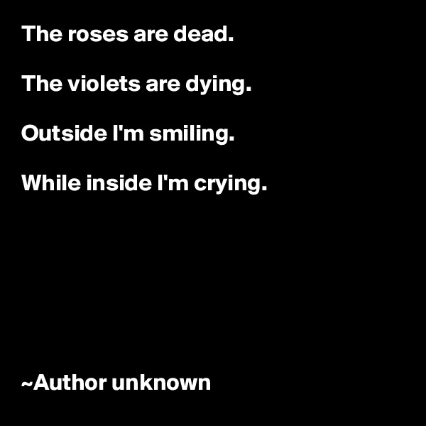 The roses are dead.  The violets are dying.  Outside I'm smiling.  While inside I'm crying.        ~Author unknown
