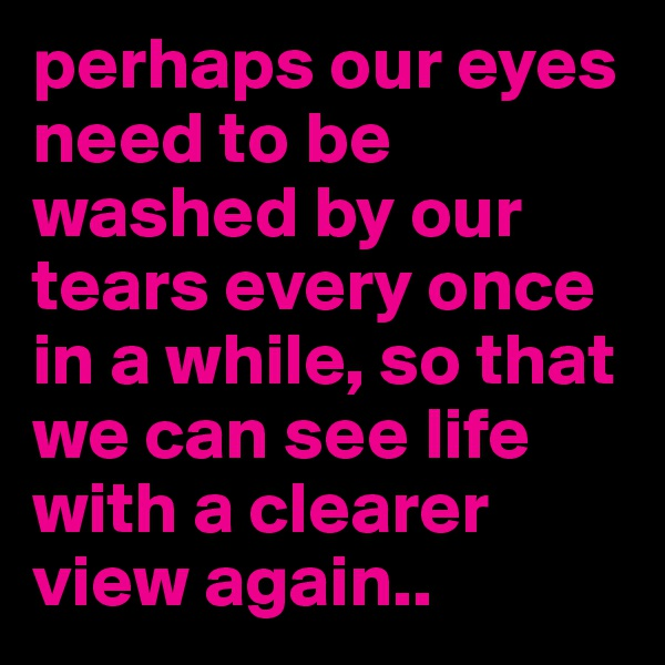 perhaps our eyes need to be washed by our tears every once in a while, so that we can see life with a clearer view again..