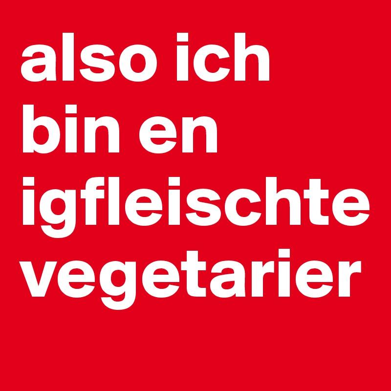 also ich bin en igfleischte vegetarier