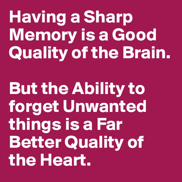Having a Sharp Memory is a Good Quality of the Brain.  But the Ability to forget Unwanted things is a Far Better Quality of the Heart.