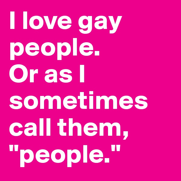 """I love gay people.  Or as I sometimes call them, """"people."""""""