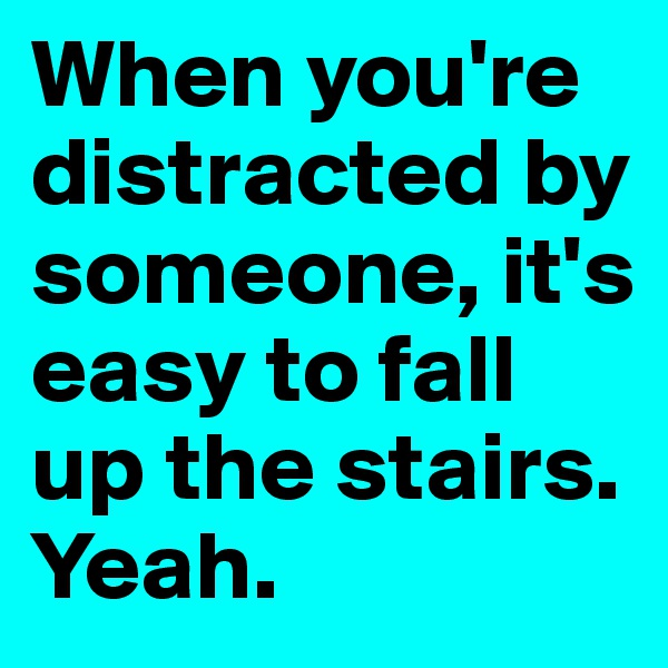 When you're distracted by someone, it's easy to fall up the stairs. Yeah.