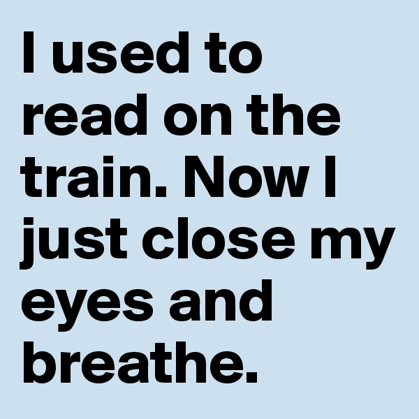 I used to read on the train. Now I just close my eyes and breathe.