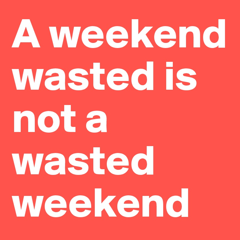 A weekend wasted is not a wasted weekend