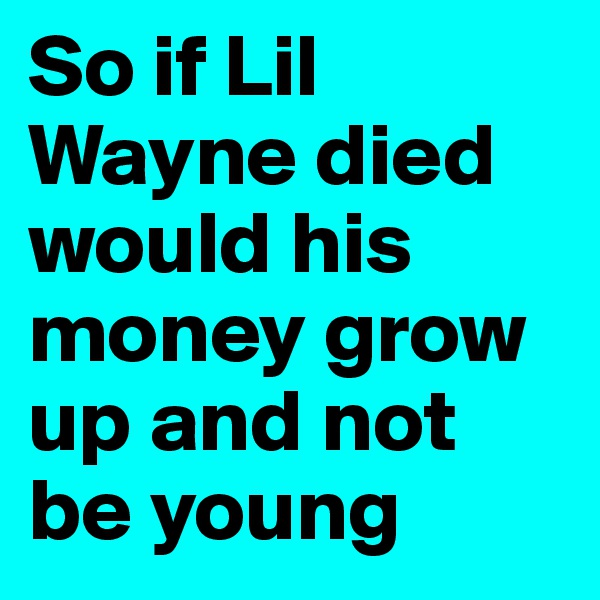 So if Lil Wayne died would his money grow up and not be young