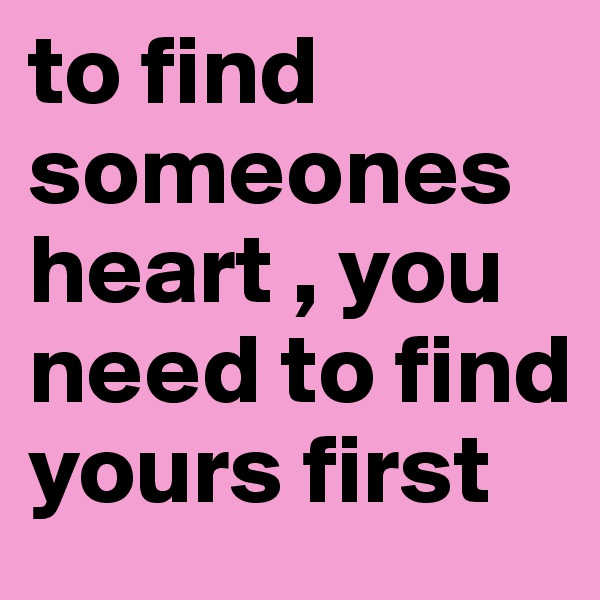 to find someones heart , you need to find yours first