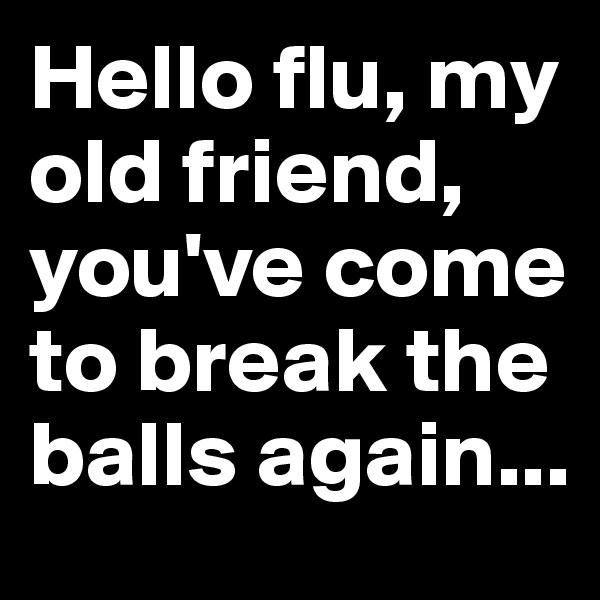 Hello flu, my old friend, you've come to break the balls again...