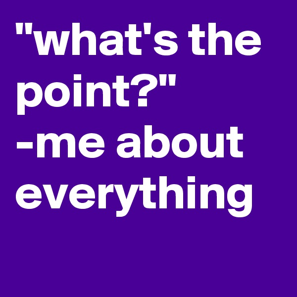 """""""what's the point?"""" -me about everything"""