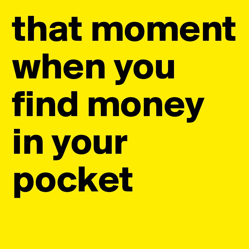 that moment when you find money in your pocket