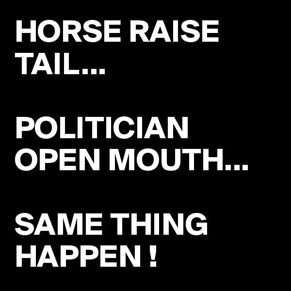 HORSE RAISE TAIL...  POLITICIAN OPEN MOUTH...  SAME THING HAPPEN !