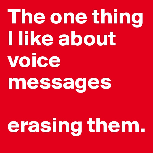 The one thing I like about voice messages  erasing them.