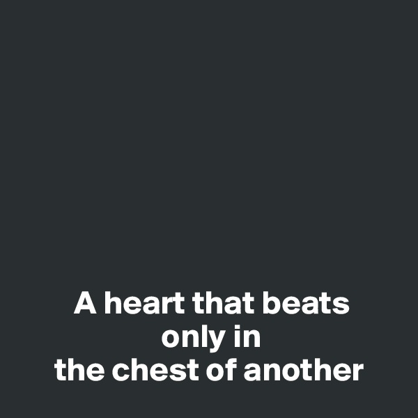 A heart that beats                       only in       the chest of another