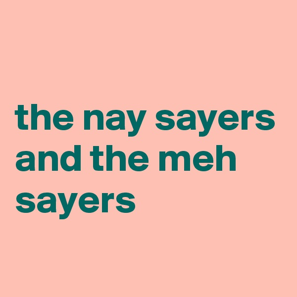 the nay sayers and the meh sayers