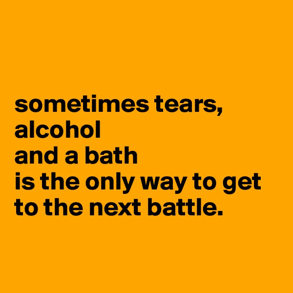 sometimes tears, alcohol  and a bath  is the only way to get to the next battle.