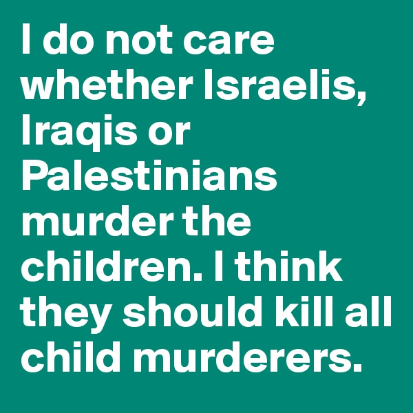 I do not care whether Israelis, Iraqis or Palestinians murder the children. I think they should kill all child murderers.