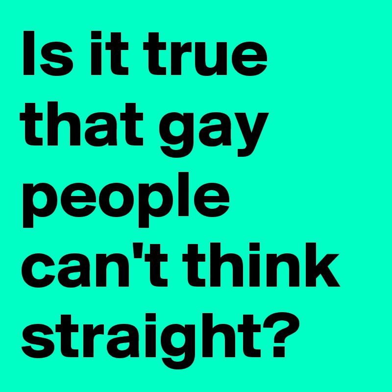 Is it true that gay people can't think straight?