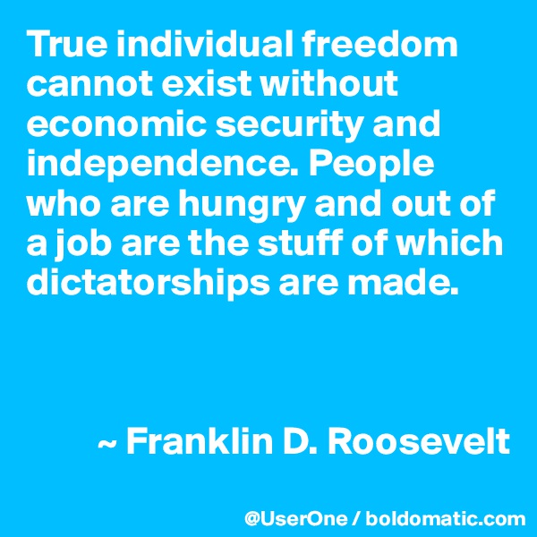 True individual freedom cannot exist without economic security and independence. People who are hungry and out of a job are the stuff of which dictatorships are made.             ~ Franklin D. Roosevelt