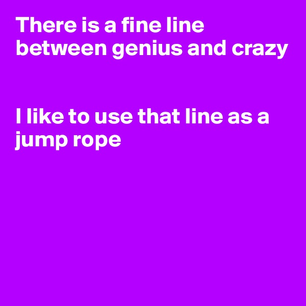 There is a fine line  between genius and crazy   I like to use that line as a jump rope