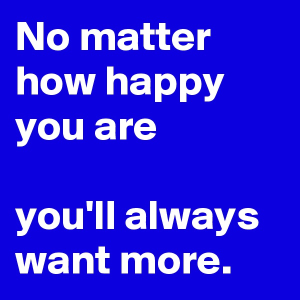 No matter how happy you are  you'll always want more.