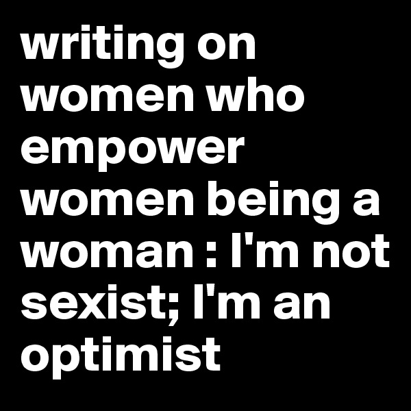 writing on women who empower women being a woman : I'm not sexist; I'm an optimist