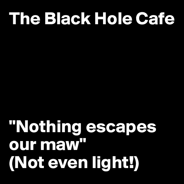 "The Black Hole Cafe      ""Nothing escapes our maw""  (Not even light!)"