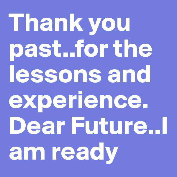 Thank you past..for the lessons and experience. Dear Future..I am ready
