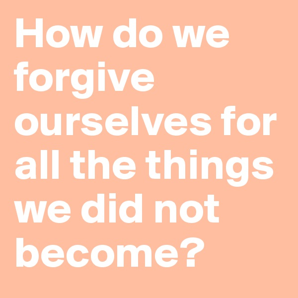 How do we forgive ourselves for all the things we did not become?