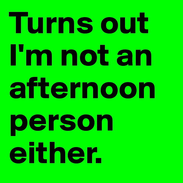Turns out I'm not an afternoon person either.
