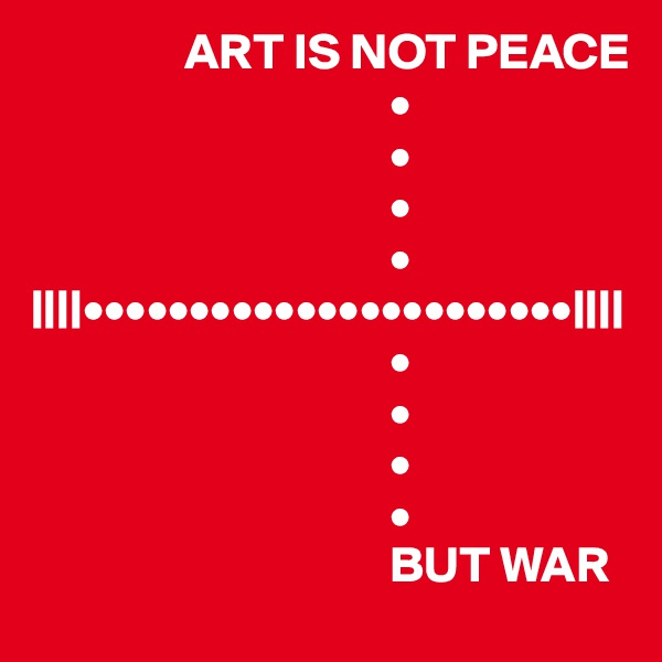 ART IS NOT PEACE                                    •                                    •                                    •                                    • ||||•••••••••••••••••••••••||||                                    •                                    •                                    •                                    •                                    BUT WAR