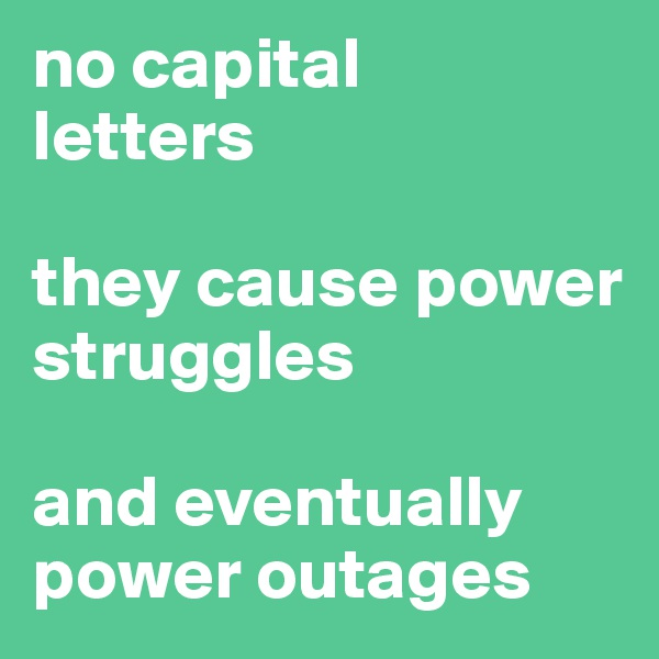 no capital  letters  they cause power struggles  and eventually power outages