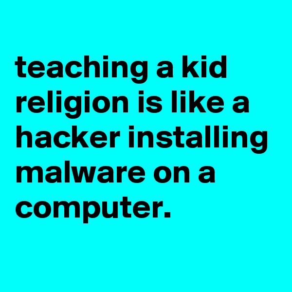 teaching a kid religion is like a hacker installing malware on a computer.