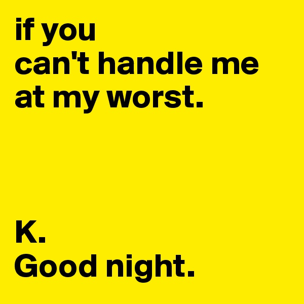 if you  can't handle me at my worst.    K.  Good night.