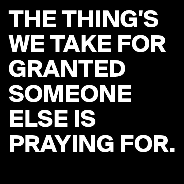 THE THING'S WE TAKE FOR GRANTED SOMEONE ELSE IS PRAYING FOR.