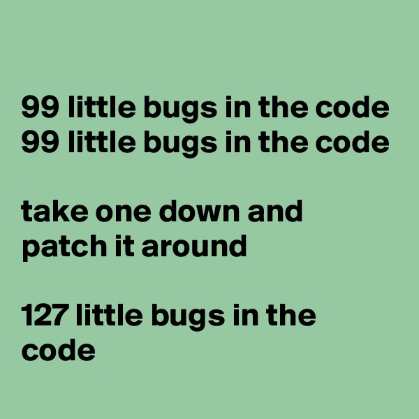 99 little bugs in the code 99 little bugs in the code  take one down and patch it around  127 little bugs in the code