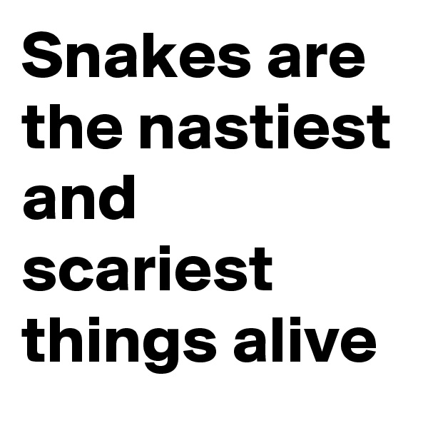Snakes are the nastiest and scariest things alive