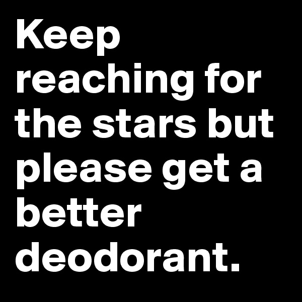 Keep reaching for the stars but please get a better deodorant.