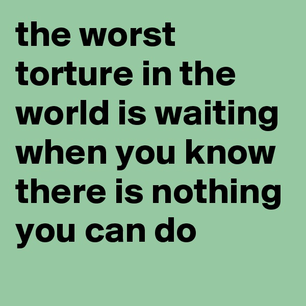 the worst torture in the world is waiting when you know there is nothing you can do