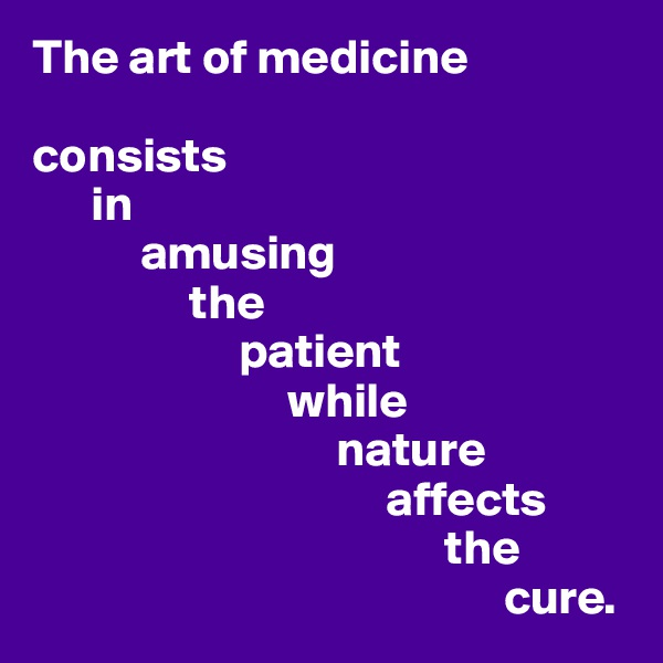 The art of medicine  consists        in             amusing                  the                       patient                            while                                 nature                                      affects                                            the                                                  cure.