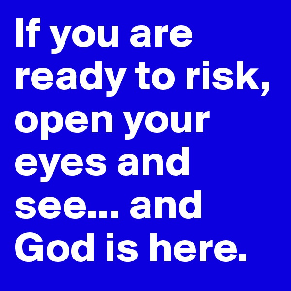 If you are ready to risk, open your eyes and see... and God is here.